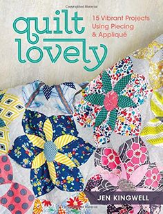 Quilt Lovely: 15 Vibrant Projects Using Piecing and Appli...