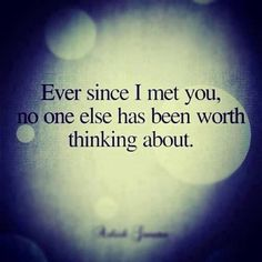 Ever since I met you, no one else has been worth thinking about.
