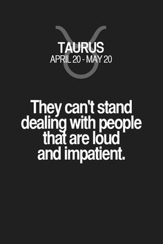 They can't stand dealing with people that are loud and impatient. Taurus | Taurus Quotes | Taurus Zodiac Signs