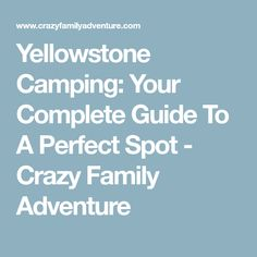 Yellowstone Camping: Your Complete Guide To A Perfect Spot - Crazy Family Adventure