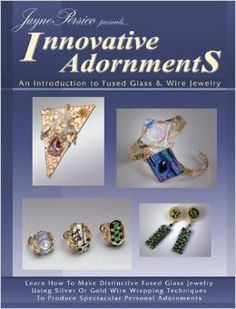 Innovative Adornments - Introduction to Fused Glass & Wire Jewelry: Jayne Persico, Wardell Publications  Holiday gift for the jewelry maker! Fused glass -- wire!