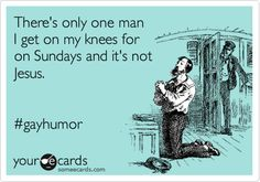 There's only one man I get on my knees for on Sundays and it's not Jesus. #gayhumor.