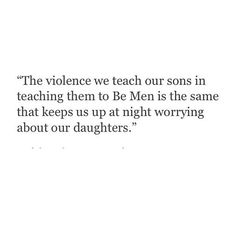 """The violence we teach our sons in teaching them to Be Men is the same that keeps us up at night worrying about our daughters."""