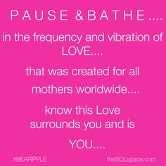 P A U S E  &  B A T H E….  in the frequency and vibration of LOVE…. that was created for all mothers worldwide know this Love surrounds you and is YOU….  #pause #love #mothers #feel  #bathe #loveislove #lovethis