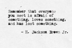 """""""Remember that everyone you meet is afraid of something, loves something, and has lost something."""" -H. Jackson Brown Jr."""