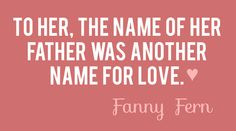 """""""To her, the name of her father was another name for love. ❤️"""" - Fanny Fern"""