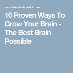 10 Proven Ways To Grow Your Brain - The Best Brain Possible