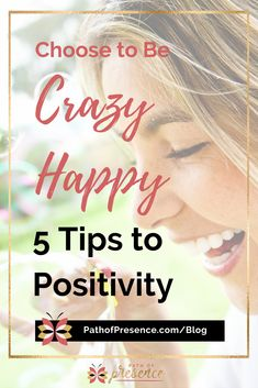 Choose to Be Crazy Happy: 5 Tips To Increase Positivity - Path of Presence - Resources for your Journey of Awakening