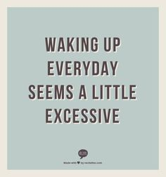 waking up everyday seems a little excessive