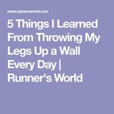 5 Things I Learned From Throwing My Legs Up a Wall Every Day   Runner's World