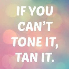 If you can't tone it, tan it! I want to make this into a sign or shirt for me