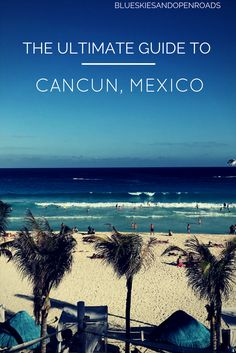 The Ultimate Guide to traveling to Cancun, Mexico blueskiesandopenroads