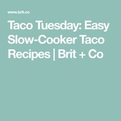 Taco Tuesday: Easy Slow-Cooker Taco Recipes | Brit + Co