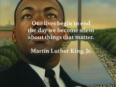 Our lives begin to end the day we become silent about things that matter. Martin Luther King, Jr.
