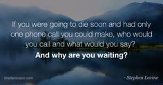 'If you were going to die soon and had only one phone call you could make, who would you call and what would you say? And why are you waiting?' I came across the quote from Stephen Levine in Chicken Soup for the Soul.  Stephen's questions were fantastic and made me think about other questions we should ask ourselves.   Here are ten questions to ask yourself. Questions to help you be a better person, focus on what's important and evaluate what you're doing: