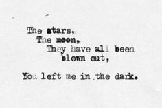 And in my world, the stars, the moon, they were all blown out. You were my last hope, my last light, and you left me in the dark.