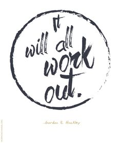 "LDS Quotes: ""It will all work out."" —Gordon B. Hinckley And it is. Soon to be Oakes. Gospel Quotes, Lds Quotes, Great Quotes, Quotes To Live By, Adult Quotes, Prophet Quotes, Mormon Quotes, Christ Quotes, True Quotes"