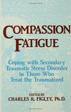Compassion fatigue : coping with secondary traumatic stress disorder in those who treat the traumatized / edited by Charles R. Figley