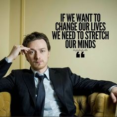 If we want to change our lives we need to stretch our minds.