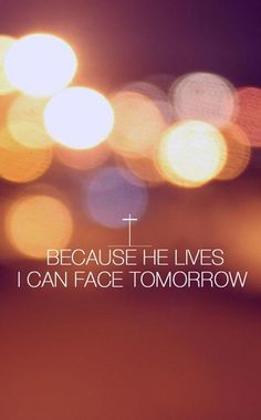 Because HE lives, I can face tomorrow. Because HE lives, all fear is gone. Because I know who holds the future. And life is worth the living just because HE lives. BECAUSE HE LIVES! Bible Quotes, Bible Verses, Encouraging Verses, Healing Scriptures, Godly Quotes, Scripture Quotes, Song Quotes, Jesus Quotes, Faith Quotes