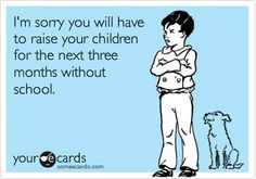 I'm sorry you will have to raise your children for the next three months without school.