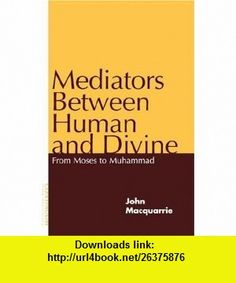 Mediators Between Human and Divine From Moses to Muhammad (9780826411709) John Macquarrie , ISBN-10: 0826411703  , ISBN-13: 978-0826411709 ,  , tutorials , pdf , ebook , torrent , downloads , rapidshare , filesonic , hotfile , megaupload , fileserve