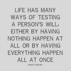so true. life has many ways of testing a person's will.