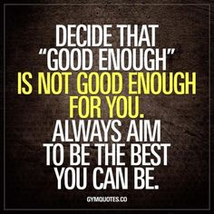 Decide that good enough is not good enough for