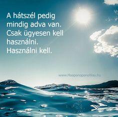 Hálát adok a mai napért. Hálás vagyok életem hullámaiért, viharaiért, kikötőiért. A hullámok arra valók, hogy előbbre vigyenek. A viharok segítenek választani. A hátszél pedig mindig adva van. Csak ügyesen kell használni. Használni kell. Így szeretlek, Élet!  ╰⊰⊹✿ Köszönöm ♡ Szeretlek εїз Ho'oponoponoway ✿⊹⊱╮ www.HooponoponoWay.hu