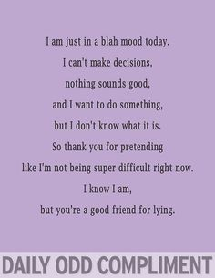 I am just in a blah mood today. I can't make decisions, nothing sounds good, and I want to do something, but I don't know what it is. So thank you for pretending like I'm not being super difficult right now. I know I am, but you're a good friend for lying. - Google Search