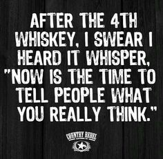 "After the fourth whiskey, I swear I heard it whisper, ""Now is the time to tell people what you really think."