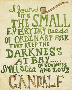 I found it is the small everyday deeds of ordinary folk that keep the darkness at bay. The small acts of kindness and love.Gandalf is the Best. There should just be a huge book of all the amazing things Gandalf says The Words, Cool Words, Quotable Quotes, Book Quotes, Me Quotes, Nerd Love Quotes, Literature Quotes, Great Quotes, Quotes To Live By
