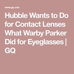 Hubble Wants to Do for Contact Lenses What Warby Parker Did for Eyeglasses | GQ