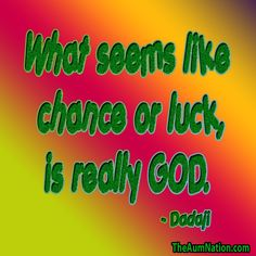 """""""What seems like chance or luck, is really God."""" - Dadaji"""