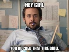 hey girl you rocked that fire drill - Teacher Ryan Gosling @Lib Burpo  maybe if you looked at this you wouldn't be so nervous during fire drills. ;)
