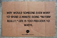 """Why would someone even want to spend a minute doing """"nuthin' really.""""  Life is too precious to waste. www.garygreenfield.com"""