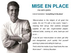 """What is 'mise en place?' mean well it's a French term that roughly translates as """"put in place"""". It's used to describe the practice of chefs preparing food up to a point where it is ready to be used in a dish during food service. Cooking Humor, Cooking Quotes, Fun Cooking, Cooking Ideas, Chef Quotes, Food Quotes, Anthony Bordain, Anthony Bourdain Quotes, Chefs"""