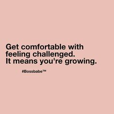 Get comfortable with feeling challenged. It means you're growing.