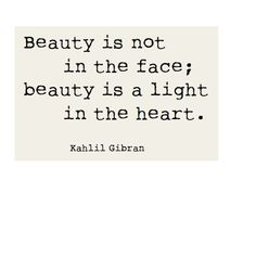 """Beauty is not in the face... "" Khalil Gibran, 1883-1931, Lebanese-American artist, poet, and writer."