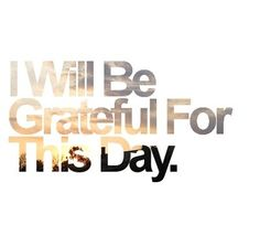 I will be grateful for this day...