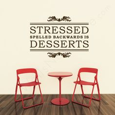 STRESSED spelled backwards is DESSERTS - Wall Quote.. YES!