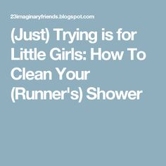 (Just) Trying is for Little Girls: How To Clean Your (Runner& Shower