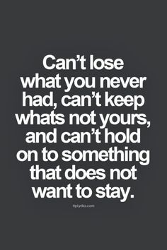 Can't lose what you never had can't keep what's not yours and can't hold on to something that does not want to stay. | Inspirational Quotes