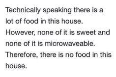 There is a lot of food but it's not sweet or microwavable. So no, there is no food in this house