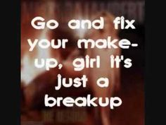 Go and fix your make up, girl it's just a break up  Run and hide your CRAZY and start actin' like a lady