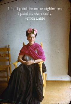 I don`t paint dreams or nightmares. I paint my own reality - Frida Kahlo
