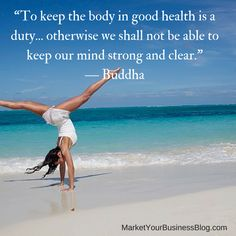 """""""To keep the body in good health is a duty... otherwise we shall not be able to keep our mind strong and clear.""""   ― Buddha"""
