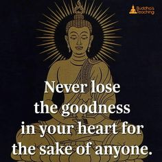 Never loose the goodness in your heart for the sake of a anyone.