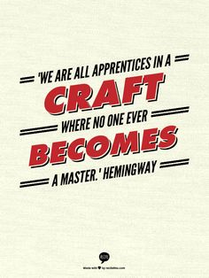 """We are all apprentices in a craft where no one ever becomes a master."" Hemingway"