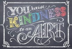 You raise kindness to an art!